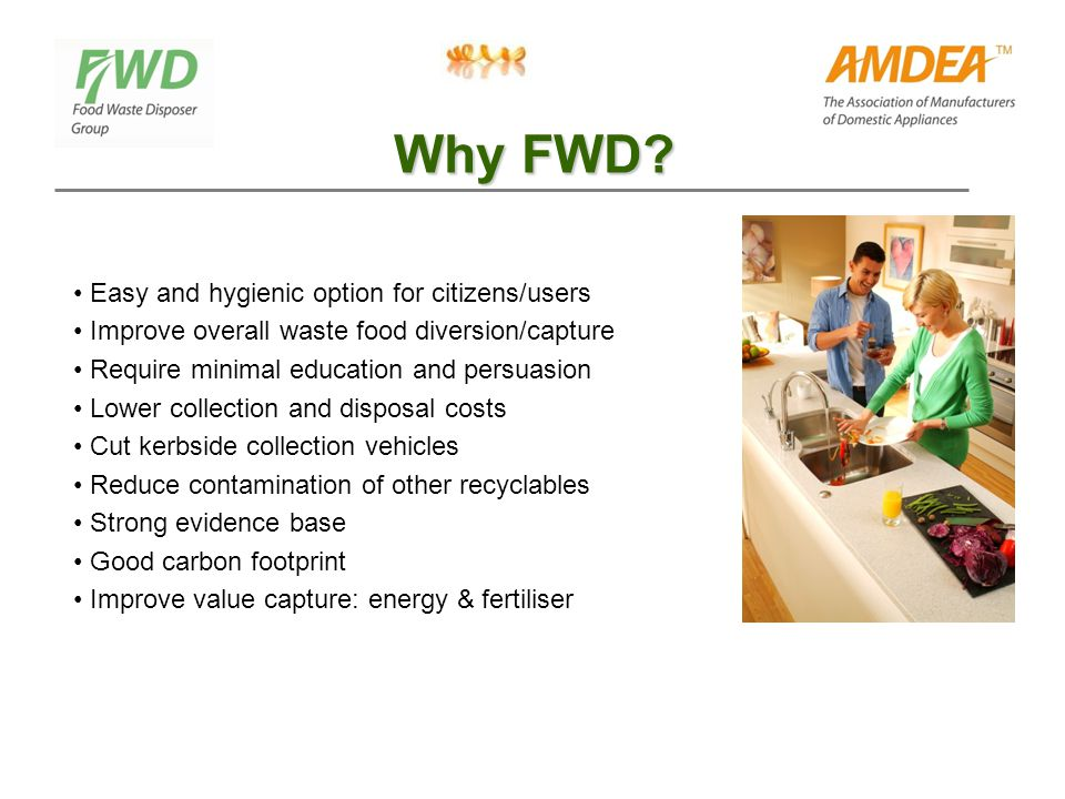 Why FWD? Easy and hygienic option for citizens/users Improve overall waste food diversion/capture Require minimal education and persuasion Lower colle