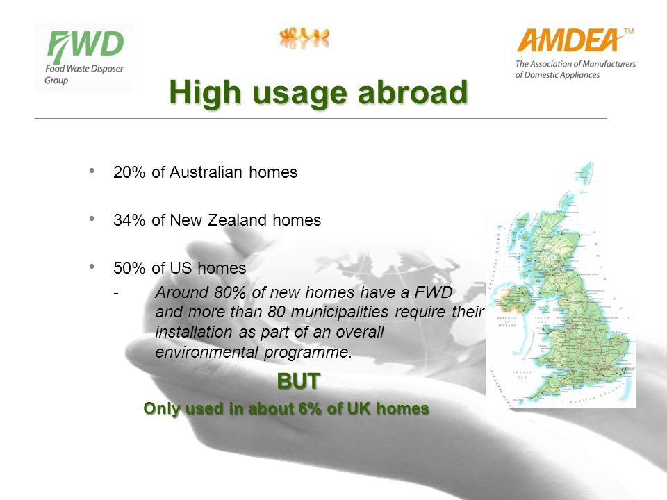 High usage abroad 20% of Australian homes 34% of New Zealand homes 50% of US homes - Around 80% of new homes have a FWD and more than 80 municipalities require their installation as part of an overall environmental programme.
