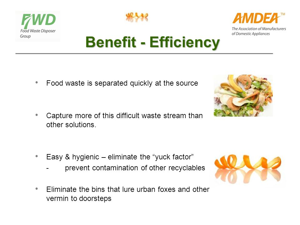 Benefit - Efficiency Food waste is separated quickly at the source Capture more of this difficult waste stream than other solutions.