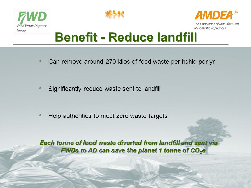 Benefit - Reduce landfill Can remove around 270 kilos of food waste per hshld per yr Significantly reduce waste sent to landfill Help authorities to m