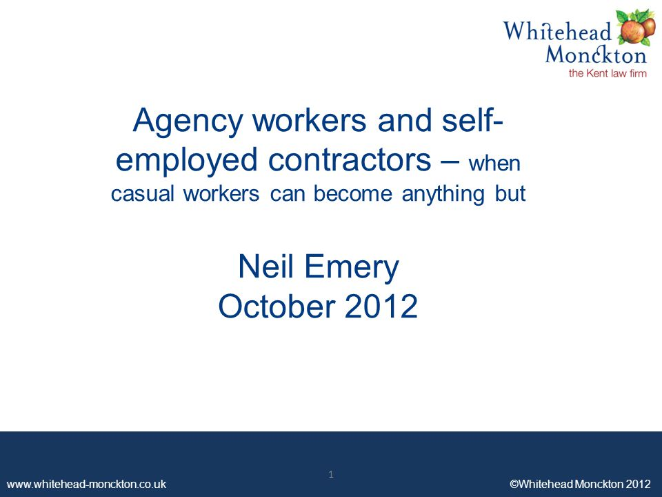 www.whitehead-monckton.co.uk ©Whitehead Monckton 2012 1 Agency workers and self- employed contractors – when casual workers can become anything but Neil Emery October 2012 1