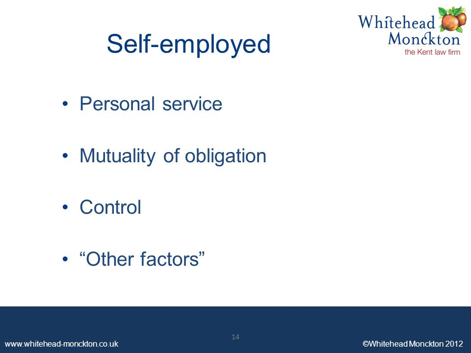 www.whitehead-monckton.co.uk ©Whitehead Monckton 2012 14 www.whitehead-monckton.co.uk ©Whitehead Monckton 2012 Self-employed Personal service Mutuality of obligation Control Other factors 14