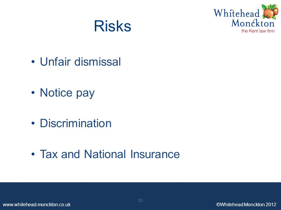 www.whitehead-monckton.co.uk ©Whitehead Monckton 2012 15 www.whitehead-monckton.co.uk ©Whitehead Monckton 2012 Risks Unfair dismissal Notice pay Discrimination Tax and National Insurance 15
