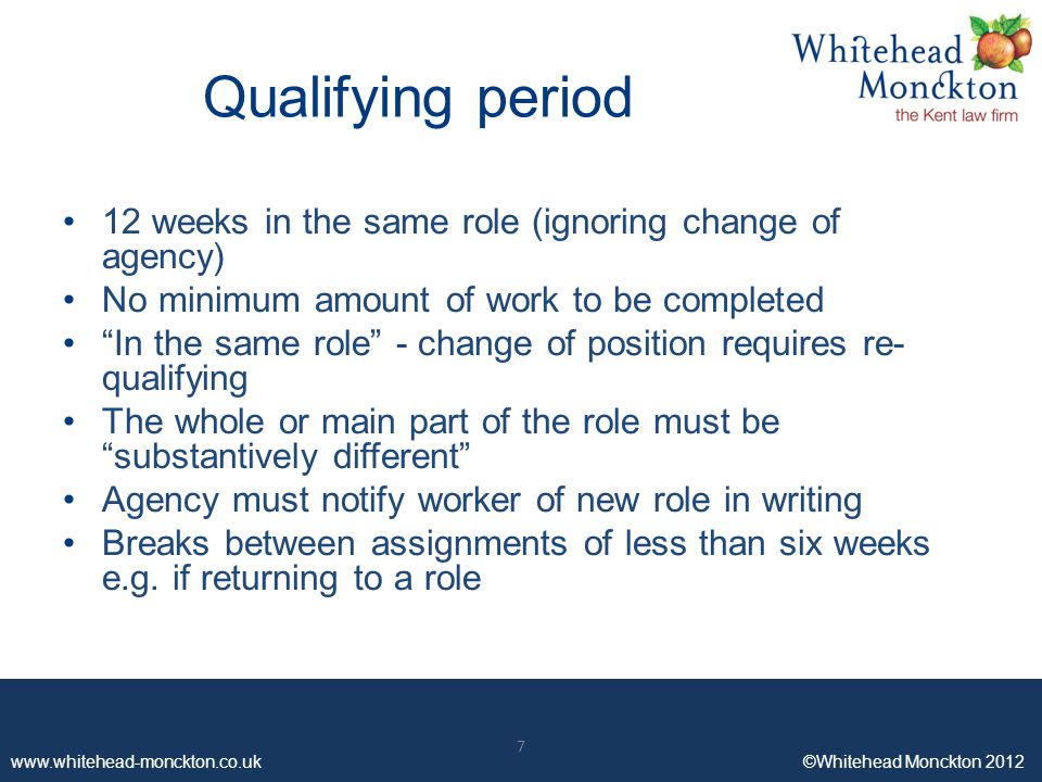 www.whitehead-monckton.co.uk ©Whitehead Monckton 2012 7 Qualifying period 12 weeks in the same role (ignoring change of agency) No minimum amount of work to be completed In the same role - change of position requires re- qualifying The whole or main part of the role must be substantively different Agency must notify worker of new role in writing Breaks between assignments of less than six weeks e.g.