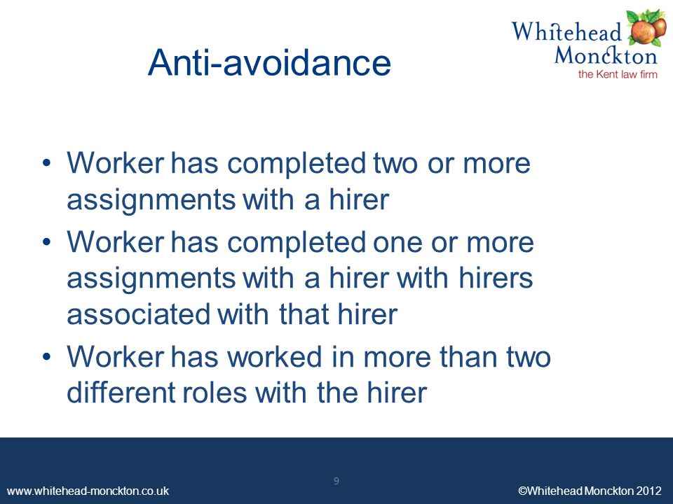 www.whitehead-monckton.co.uk ©Whitehead Monckton 2012 9 Anti-avoidance Worker has completed two or more assignments with a hirer Worker has completed one or more assignments with a hirer with hirers associated with that hirer Worker has worked in more than two different roles with the hirer 9