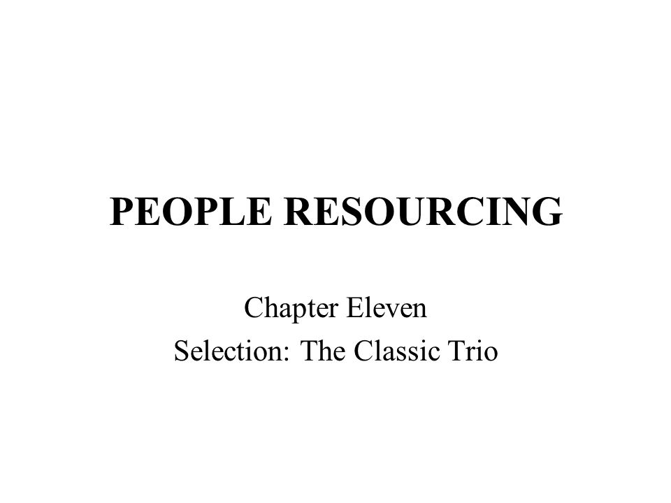 PEOPLE RESOURCING Chapter Eleven Selection: The Classic Trio