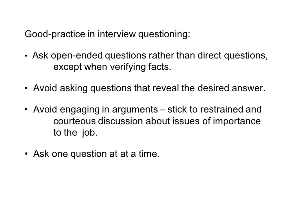 Good-practice in interview questioning: Ask open-ended questions rather than direct questions, except when verifying facts. Avoid asking questions tha