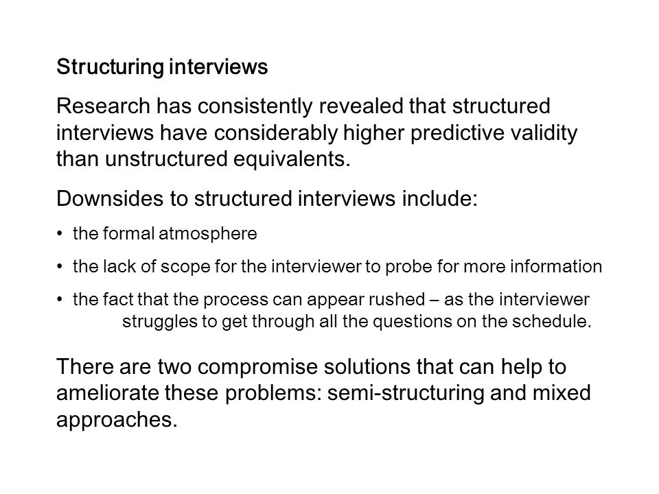 Structuring interviews Research has consistently revealed that structured interviews have considerably higher predictive validity than unstructured eq