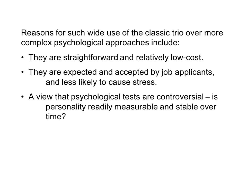 Reasons for such wide use of the classic trio over more complex psychological approaches include: They are straightforward and relatively low-cost. Th
