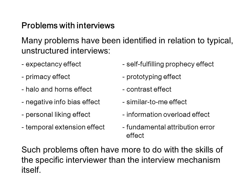 Problems with interviews Many problems have been identified in relation to typical, unstructured interviews: - expectancy effect- self-fulfilling prop