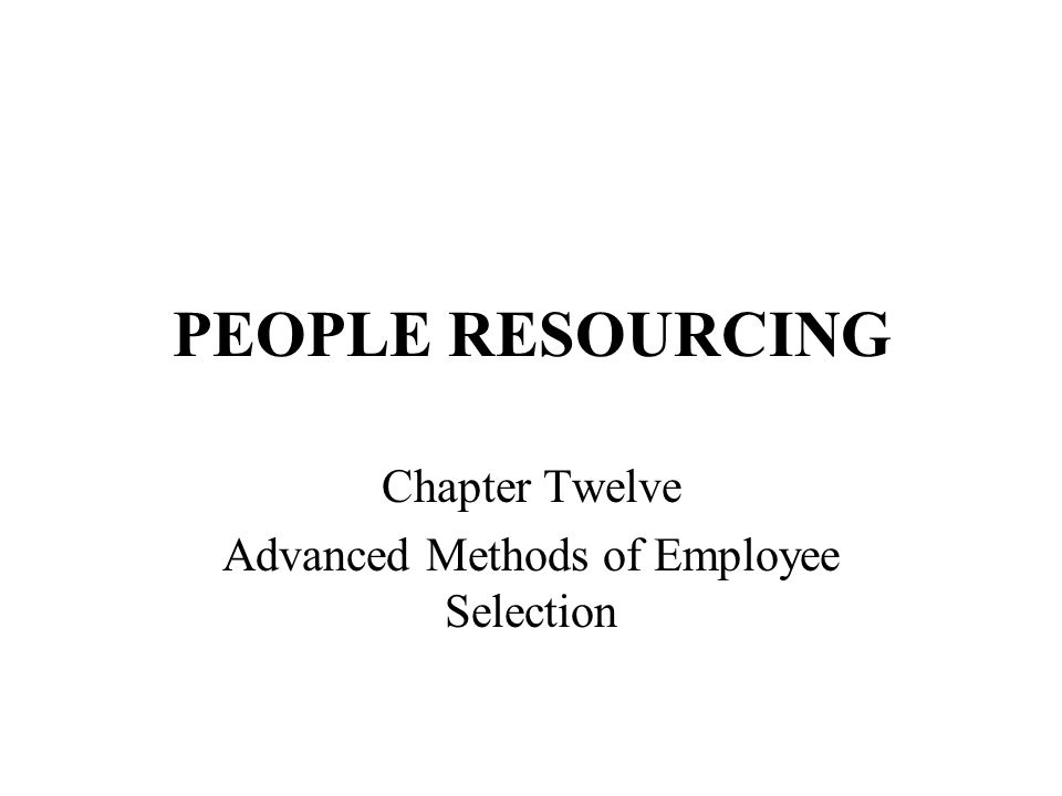 PEOPLE RESOURCING Chapter Twelve Advanced Methods of Employee Selection