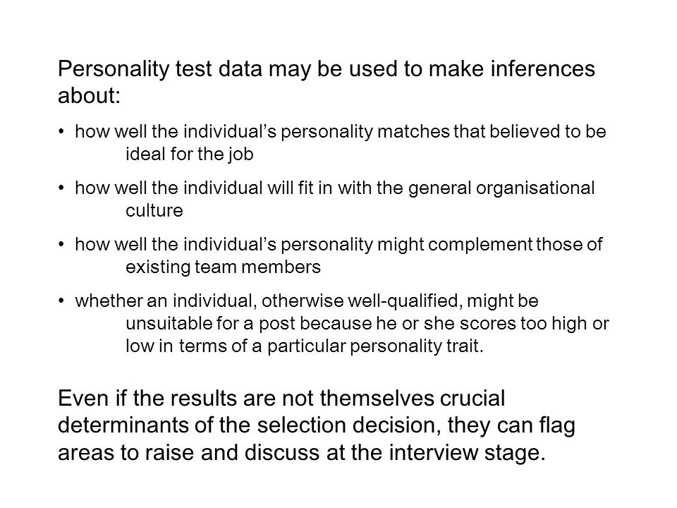Personality test data may be used to make inferences about: how well the individual's personality matches that believed to be ideal for the job how well the individual will fit in with the general organisational culture how well the individual's personality might complement those of existing team members whether an individual, otherwise well-qualified, might be unsuitable for a post because he or she scores too high or low in terms of a particular personality trait.