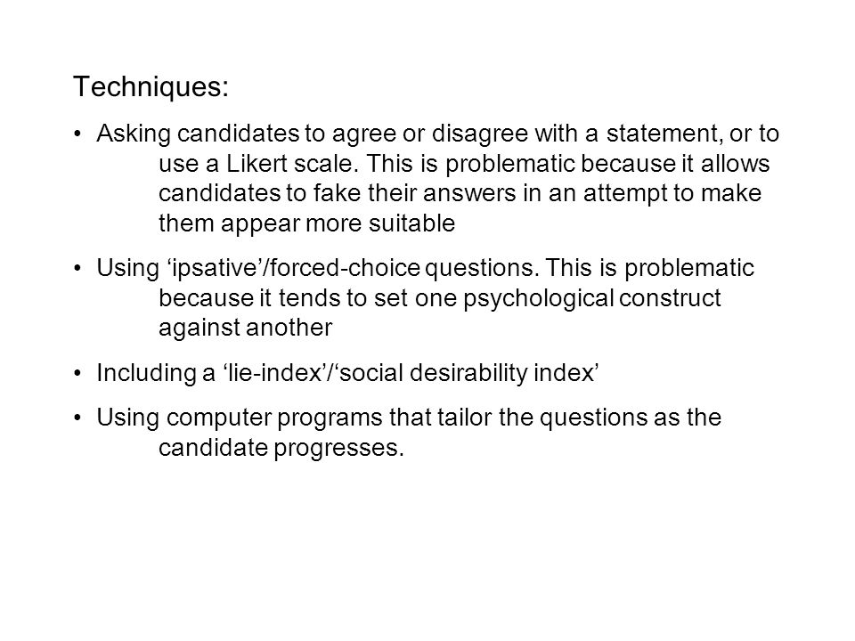 Techniques: Asking candidates to agree or disagree with a statement, or to use a Likert scale. This is problematic because it allows candidates to fak