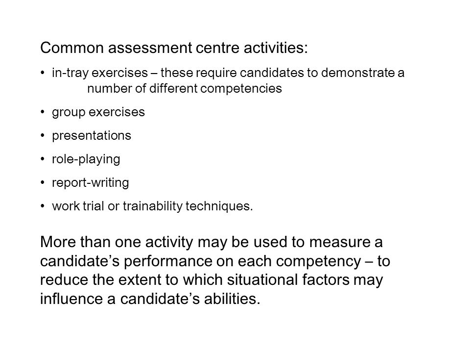 Common assessment centre activities: in-tray exercises – these require candidates to demonstrate a number of different competencies group exercises presentations role-playing report-writing work trial or trainability techniques.