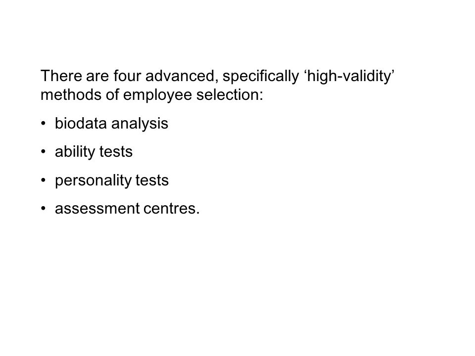 There are four advanced, specifically 'high-validity' methods of employee selection: biodata analysis ability tests personality tests assessment centres.