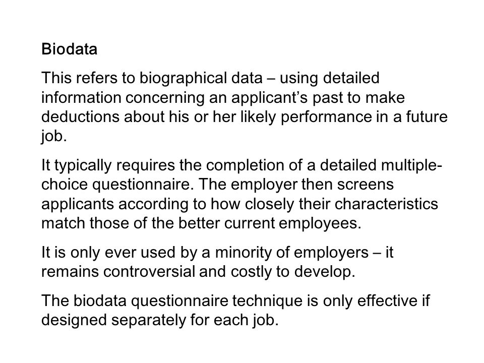 Biodata This refers to biographical data – using detailed information concerning an applicant's past to make deductions about his or her likely perfor