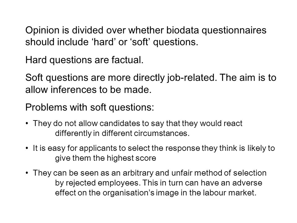 Opinion is divided over whether biodata questionnaires should include 'hard' or 'soft' questions.