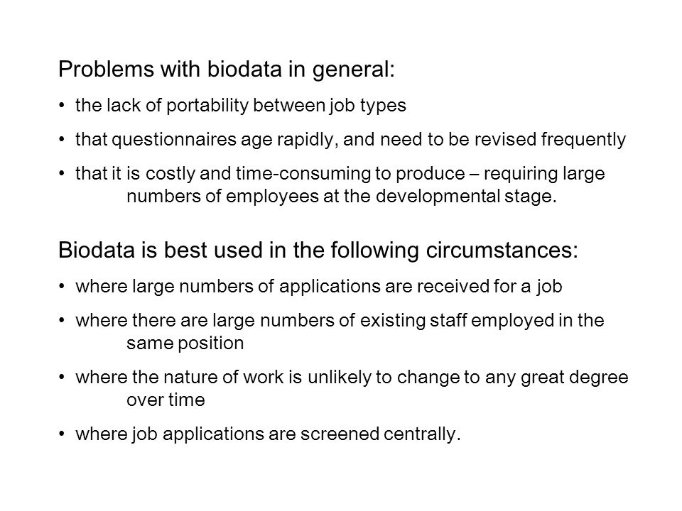 Problems with biodata in general: the lack of portability between job types that questionnaires age rapidly, and need to be revised frequently that it is costly and time-consuming to produce – requiring large numbers of employees at the developmental stage.