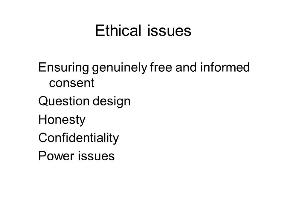 Ethical issues Ensuring genuinely free and informed consent Question design Honesty Confidentiality Power issues