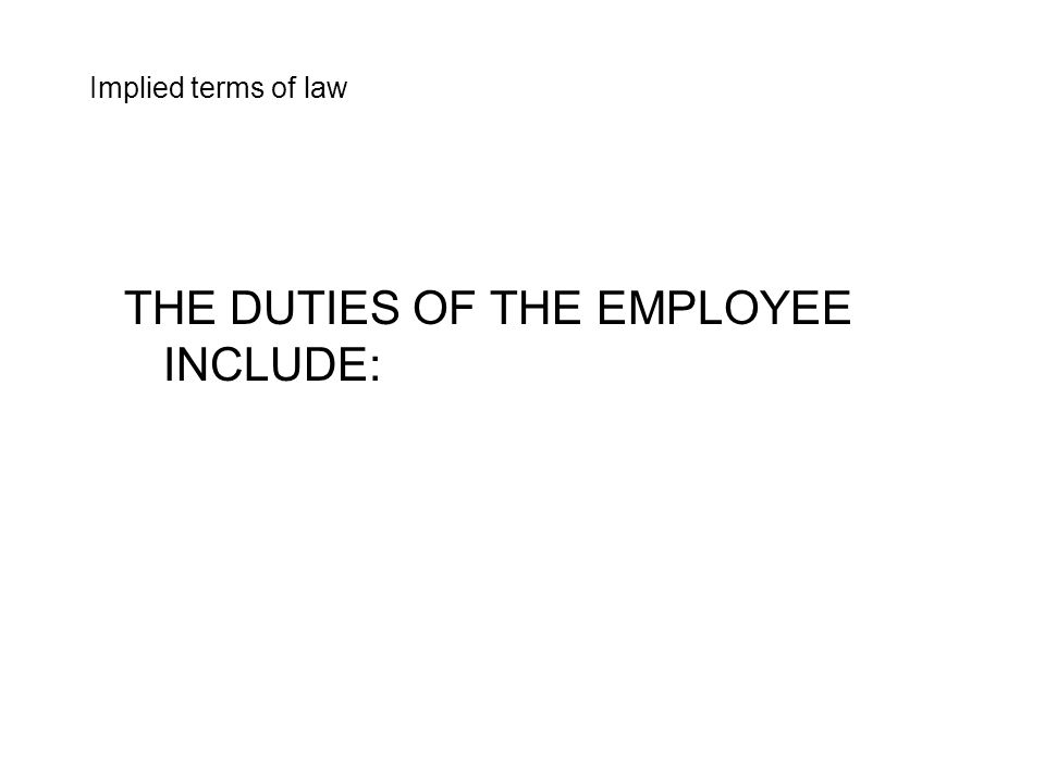 THE DUTIES OF THE EMPLOYEE INCLUDE: Implied terms of law