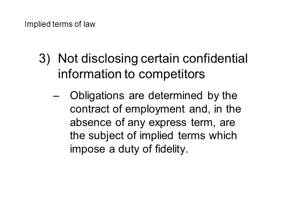 3)Not disclosing certain confidential information to competitors –Obligations are determined by the contract of employment and, in the absence of any express term, are the subject of implied terms which impose a duty of fidelity.