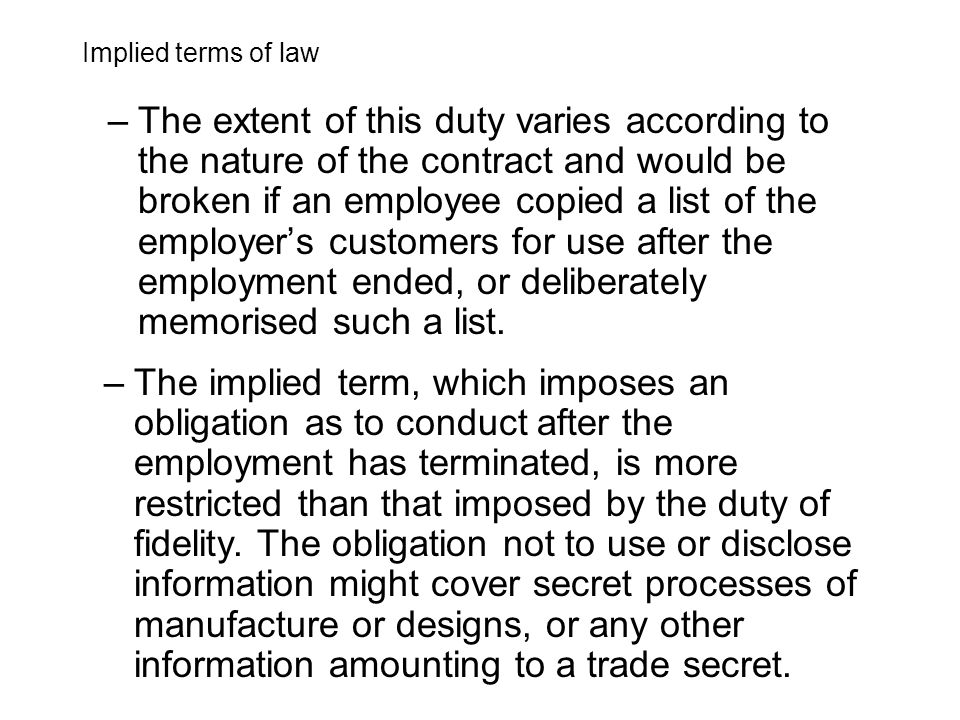 –The extent of this duty varies according to the nature of the contract and would be broken if an employee copied a list of the employer's customers for use after the employment ended, or deliberately memorised such a list.