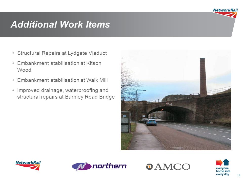 19 Additional Work Items Structural Repairs at Lydgate Viaduct Embankment stabilisation at Kitson Wood Embankment stabilisation at Walk Mill Improved drainage, waterproofing and structural repairs at Burnley Road Bridge