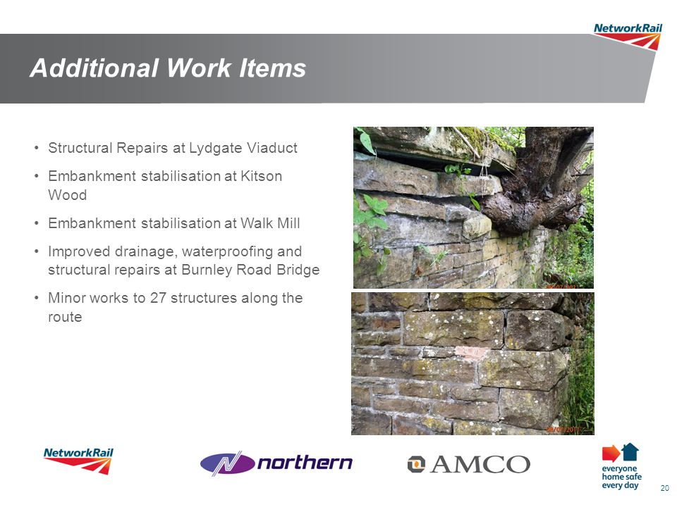 20 Additional Work Items Structural Repairs at Lydgate Viaduct Embankment stabilisation at Kitson Wood Embankment stabilisation at Walk Mill Improved drainage, waterproofing and structural repairs at Burnley Road Bridge Minor works to 27 structures along the route