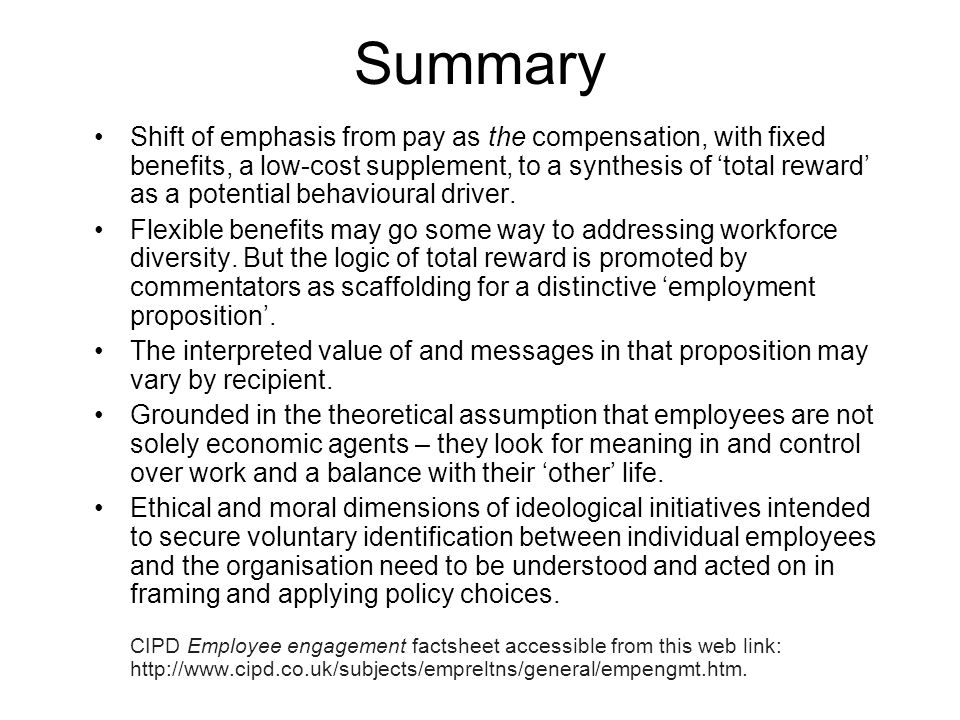 Summary Shift of emphasis from pay as the compensation, with fixed benefits, a low-cost supplement, to a synthesis of 'total reward' as a potential behavioural driver.