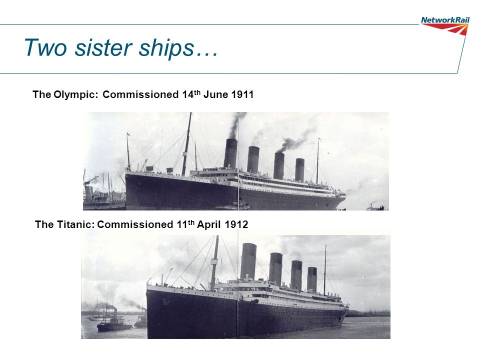 Two sister ships… The Olympic: Commissioned 14 th June 1911 The Titanic: Commissioned 11 th April 1912