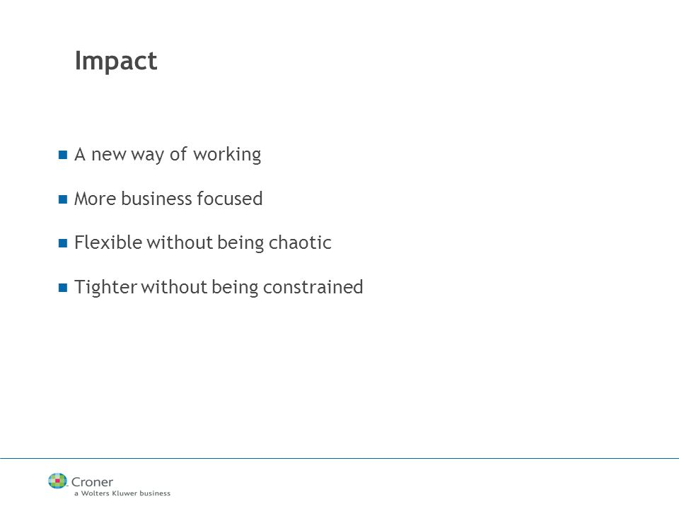 Impact A new way of working More business focused Flexible without being chaotic Tighter without being constrained