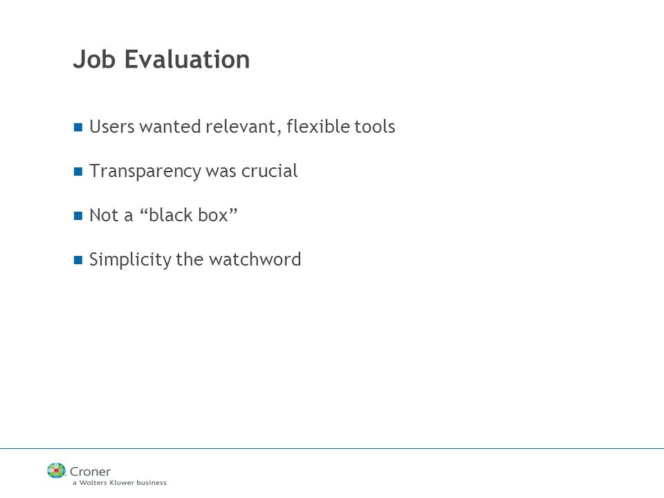 Job Evaluation Users wanted relevant, flexible tools Transparency was crucial Not a black box Simplicity the watchword