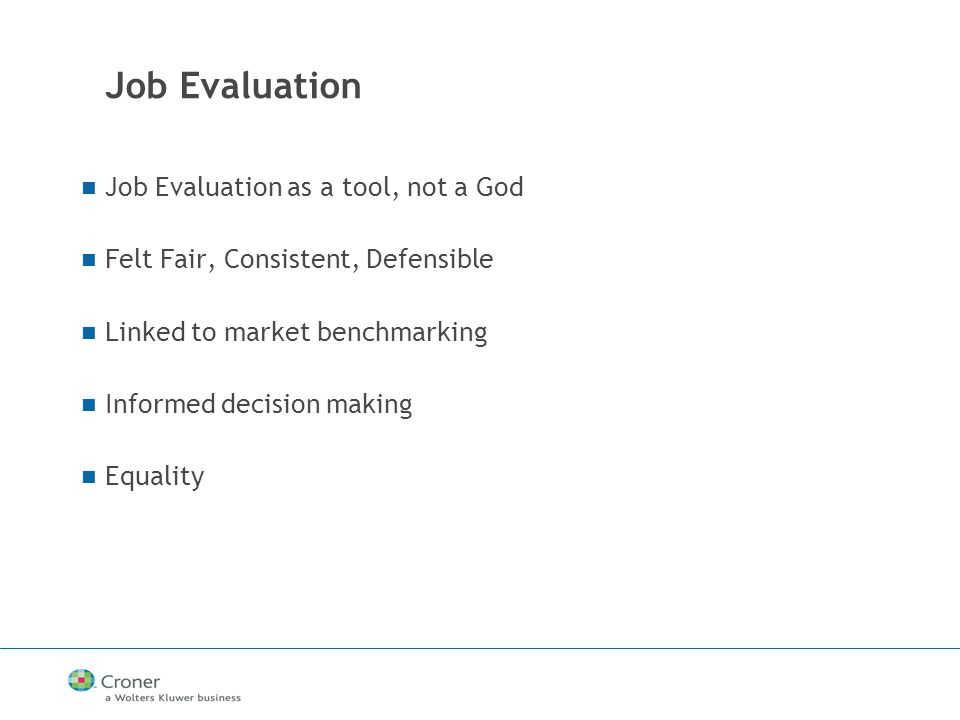 Job Evaluation Job Evaluation as a tool, not a God Felt Fair, Consistent, Defensible Linked to market benchmarking Informed decision making Equality
