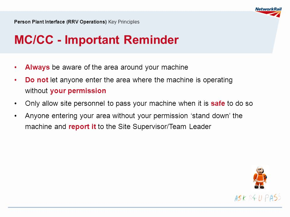 Person Plant Interface (RRV Operations) Key Principles MC/CC - Important Reminder Always be aware of the area around your machine Do not let anyone en