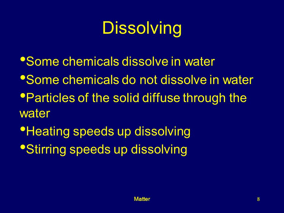 Matter8 Dissolving Some chemicals dissolve in water Some chemicals do not dissolve in water Particles of the solid diffuse through the water Heating speeds up dissolving Stirring speeds up dissolving