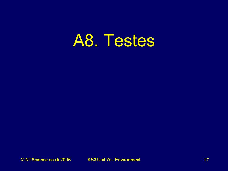 © NTScience.co.uk 2005KS3 Unit 7c - Environment17 A8. Testes
