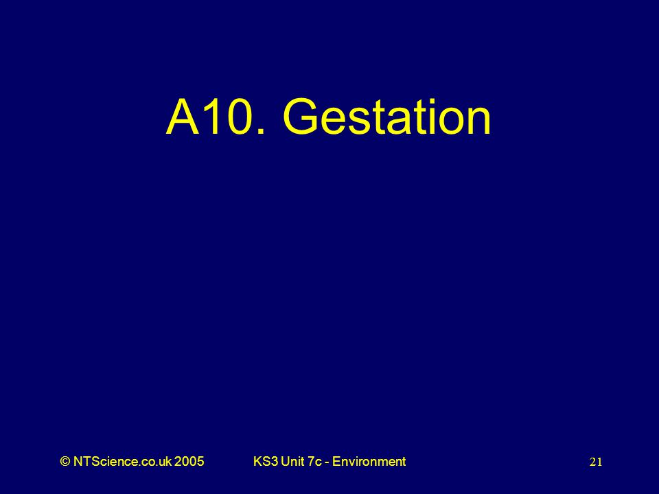 © NTScience.co.uk 2005KS3 Unit 7c - Environment21 A10. Gestation