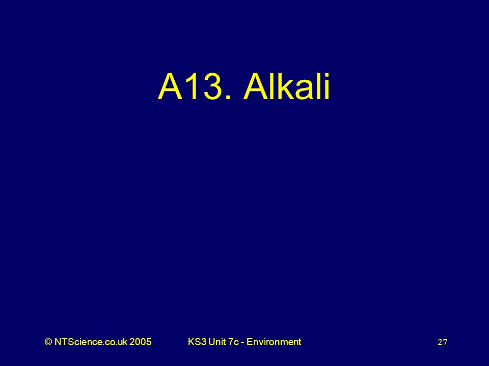 © NTScience.co.uk 2005KS3 Unit 7c - Environment27 A13. Alkali