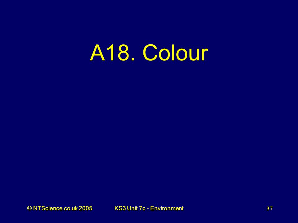 © NTScience.co.uk 2005KS3 Unit 7c - Environment37 A18. Colour
