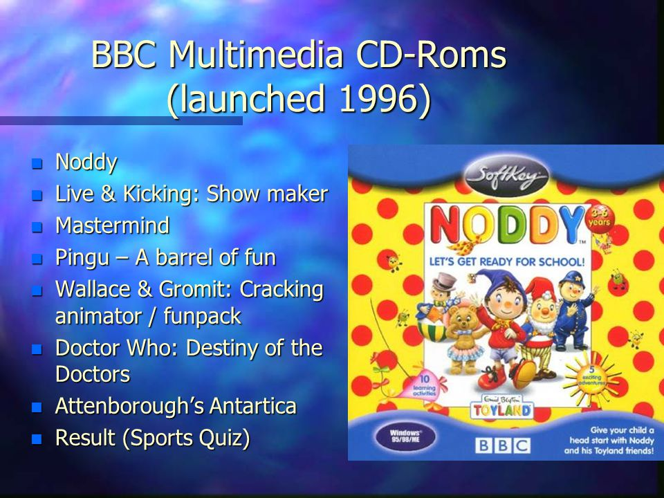 BBC Multimedia CD-Roms (launched 1996) n Noddy n Live & Kicking: Show maker n Mastermind n Pingu – A barrel of fun n Wallace & Gromit: Cracking animator / funpack n Doctor Who: Destiny of the Doctors n Attenborough's Antartica n Result (Sports Quiz)