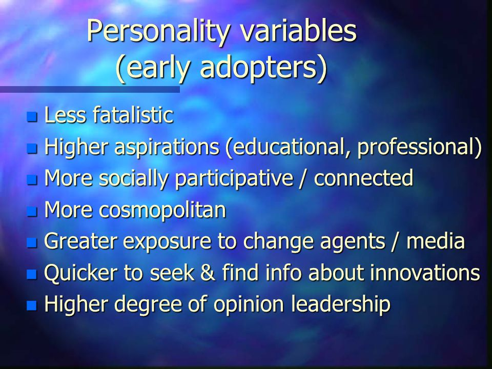 Personality variables (early adopters) n Less fatalistic n Higher aspirations (educational, professional) n More socially participative / connected n More cosmopolitan n Greater exposure to change agents / media n Quicker to seek & find info about innovations n Higher degree of opinion leadership