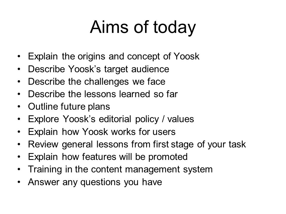 Aims of today Explain the origins and concept of Yoosk Describe Yoosk's target audience Describe the challenges we face Describe the lessons learned so far Outline future plans Explore Yoosk's editorial policy / values Explain how Yoosk works for users Review general lessons from first stage of your task Explain how features will be promoted Training in the content management system Answer any questions you have