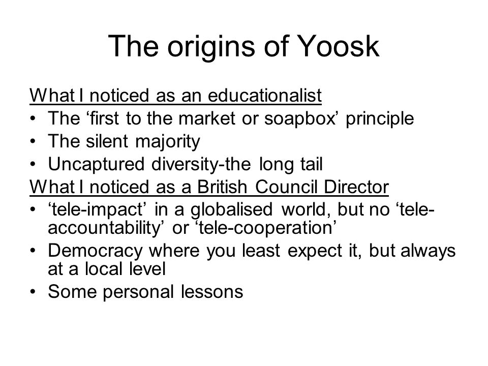 The origins of Yoosk What I noticed as an educationalist The 'first to the market or soapbox' principle The silent majority Uncaptured diversity-the long tail What I noticed as a British Council Director 'tele-impact' in a globalised world, but no 'tele- accountability' or 'tele-cooperation' Democracy where you least expect it, but always at a local level Some personal lessons