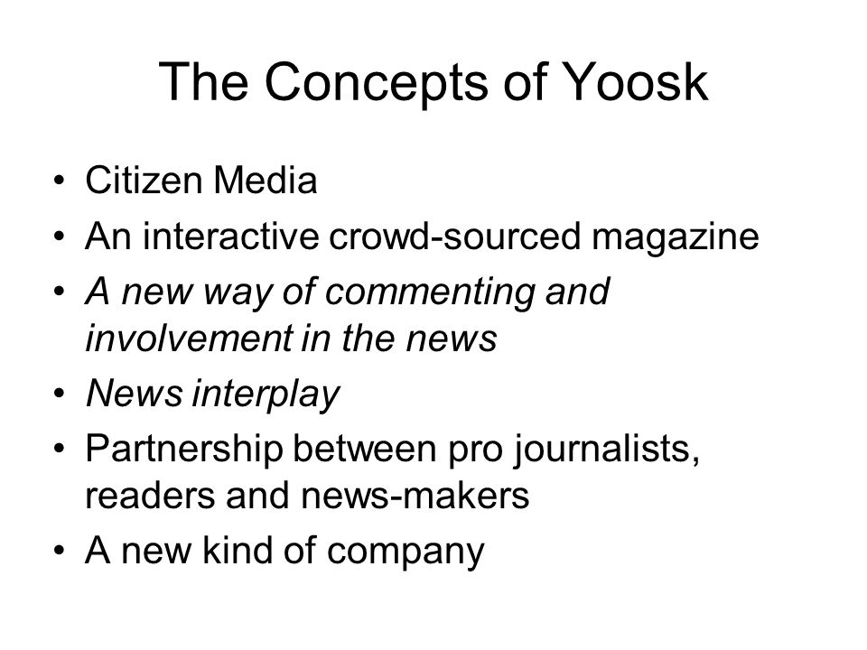 The Concepts of Yoosk Citizen Media An interactive crowd-sourced magazine A new way of commenting and involvement in the news News interplay Partnership between pro journalists, readers and news-makers A new kind of company