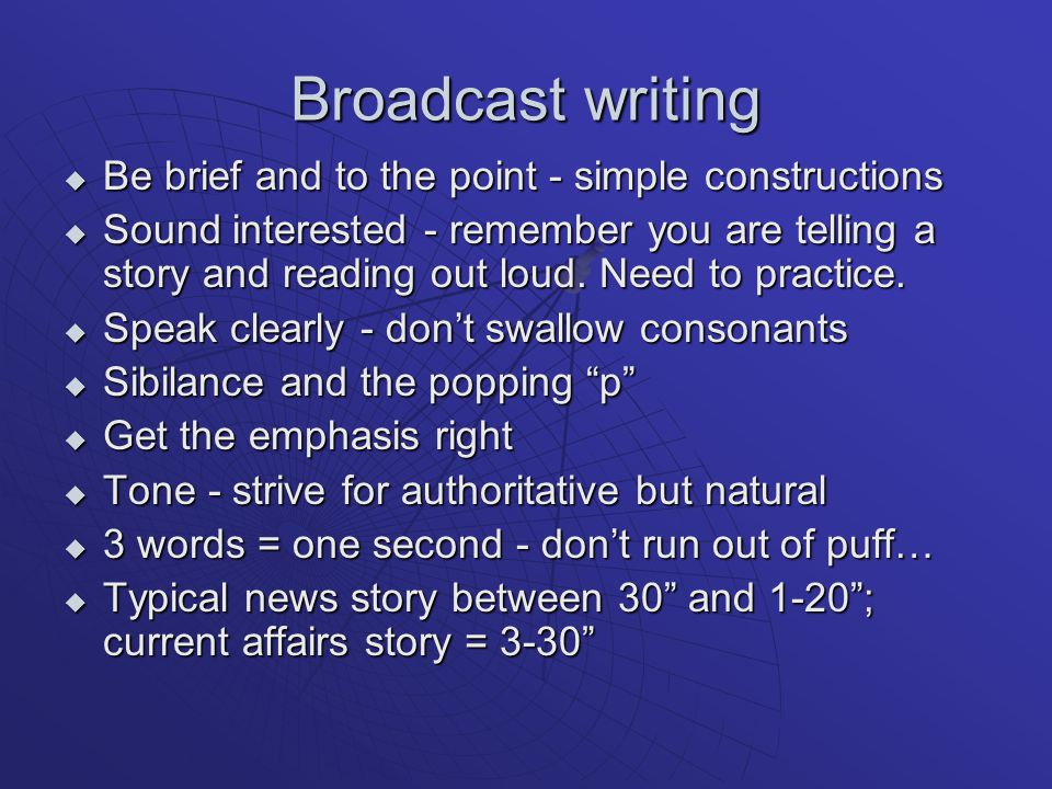 Broadcast writing  Be brief and to the point - simple constructions  Sound interested - remember you are telling a story and reading out loud.