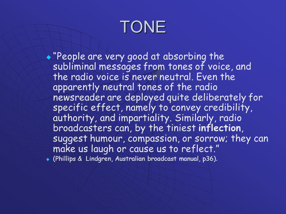 TONE   People are very good at absorbing the subliminal messages from tones of voice, and the radio voice is never neutral.