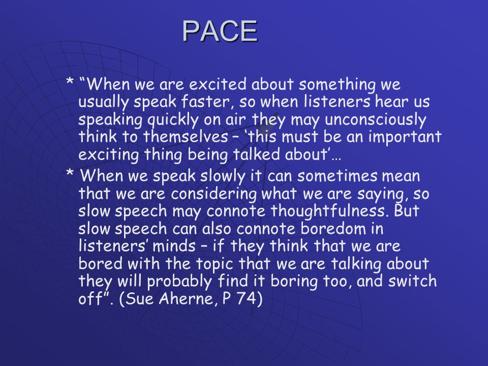 PACE * When we are excited about something we usually speak faster, so when listeners hear us speaking quickly on air they may unconsciously think to themselves – 'this must be an important exciting thing being talked about'… * When we speak slowly it can sometimes mean that we are considering what we are saying, so slow speech may connote thoughtfulness.