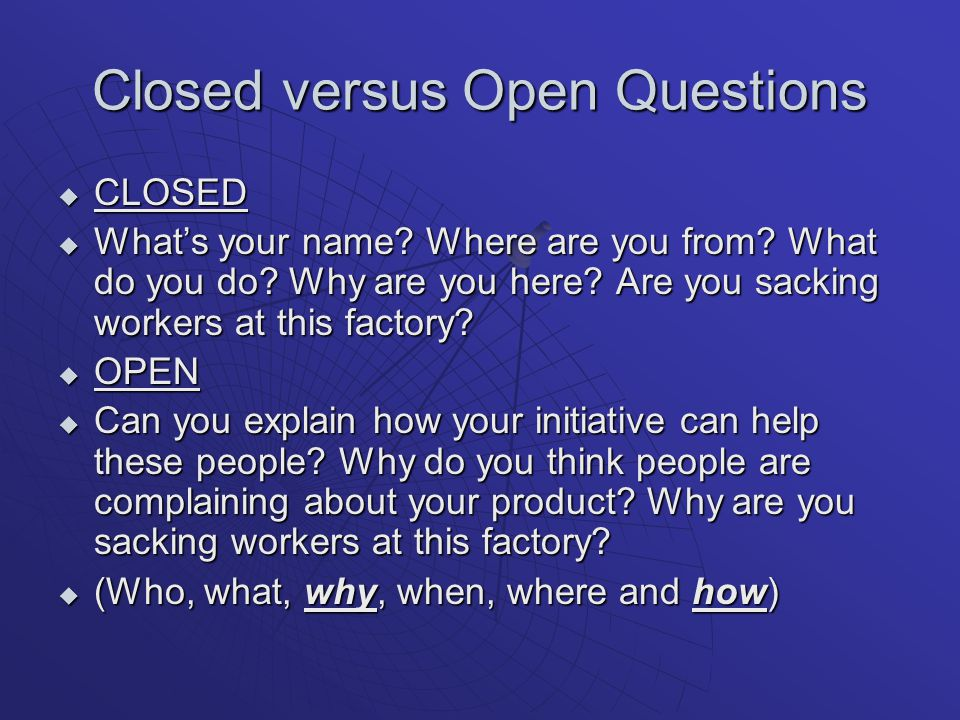 Closed versus Open Questions  CLOSED  What's your name.