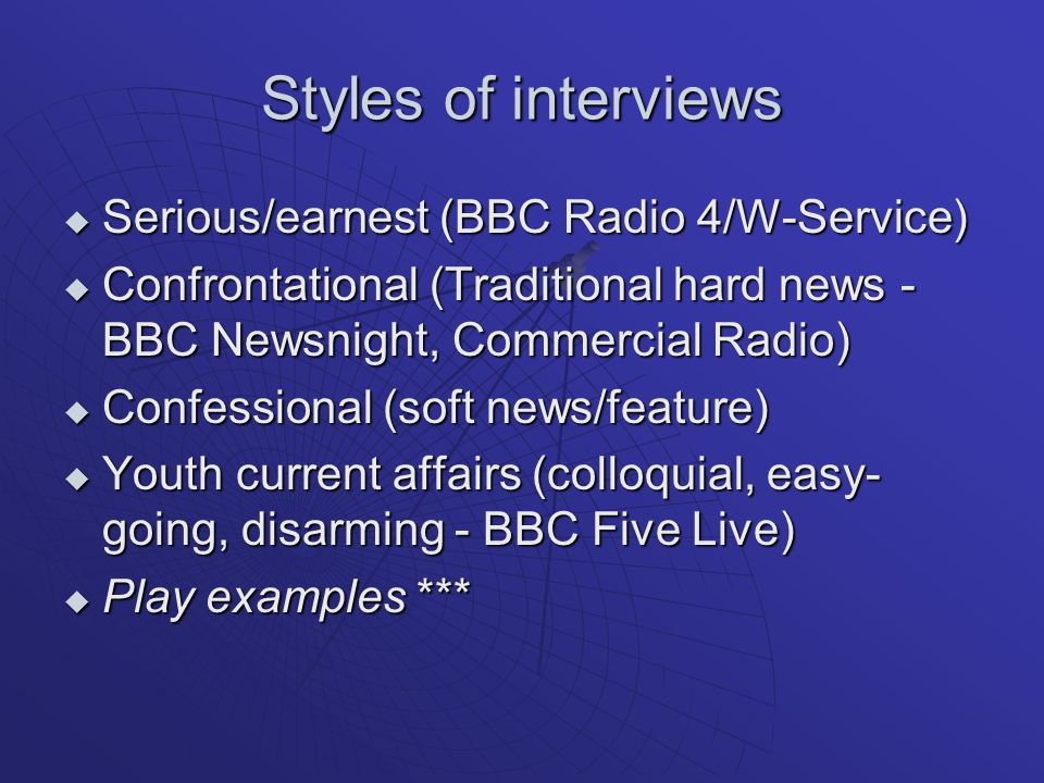 Styles of interviews  Serious/earnest (BBC Radio 4/W-Service)  Confrontational (Traditional hard news - BBC Newsnight, Commercial Radio)  Confessional (soft news/feature)  Youth current affairs (colloquial, easy- going, disarming - BBC Five Live)  Play examples ***