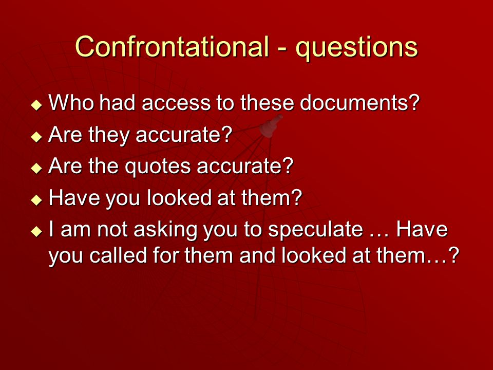 Confrontational - questions  Who had access to these documents.